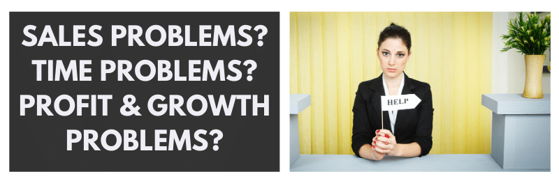 Sales problems? Time problems? Profit and growth problems?